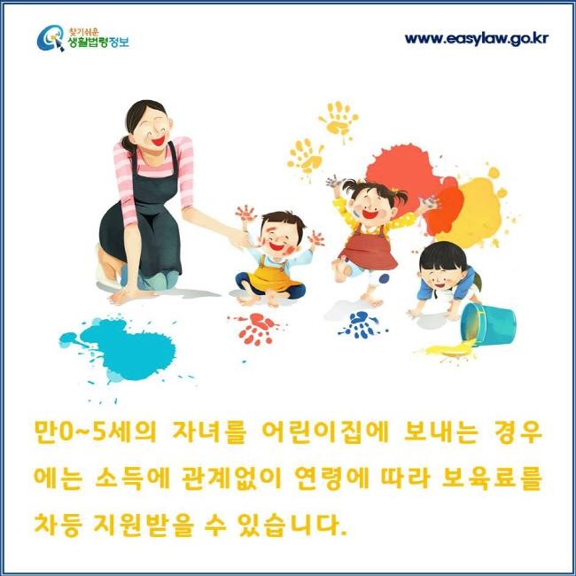 만0~5세의 자녀를 어린이집에 보내는 경우에는 소득에 관계없이 연령에 따라 보육료를 차등 지원받을 수 있습니다.