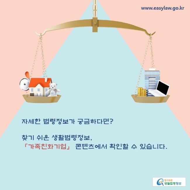 자세한 법령정보가 궁금하다면? 찾기 쉬운 생활법령정보, 「가족친화기업」 콘텐츠에서 확인할 수 있습니다.