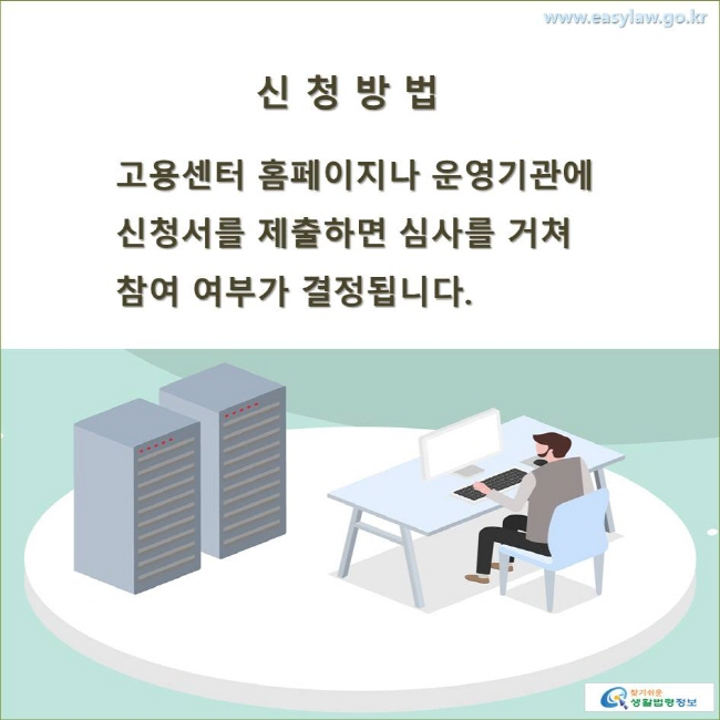 신청방법 고용센터 홈페이지나 운영기관에 신청서를 제출하면 심사를 거쳐 참여 여부가 결정됩니다.
