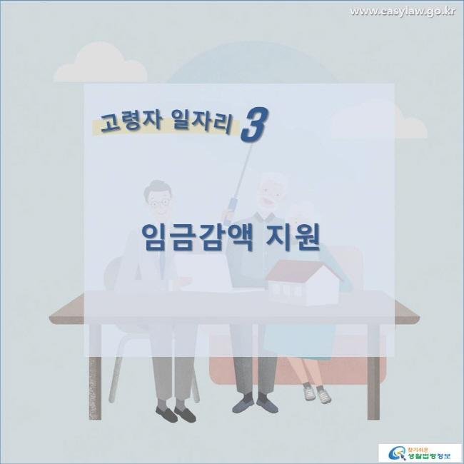 고령자 일자리 3 임금감액 지원 www.easylaw.go.kr 찾기쉬운 생활법령정보
