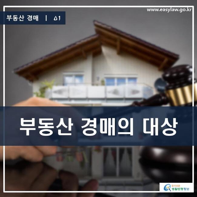 부동산 경매 | 01 부동산 경매의 대상 www.easylaw.go.kr 찾기 쉬운 생활법령정보 로고