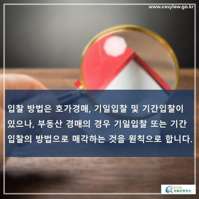 입찰 방법은 호가경매, 기일입찰 및 기간입찰이 있으나, 부동산 경매의 경우 기일입찰 또는 기간입찰의 방법으로 매각하는 것을 원칙으로 합니다.