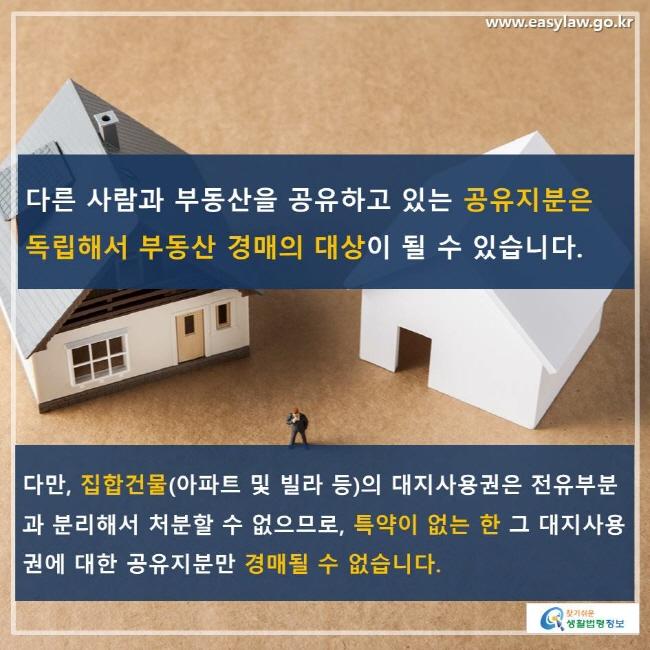 다른 사람과 부동산을 공유하고 있는 공유지분은 독립해서 부동산 경매의 대상이 될 수 있습니다. 다만, 집합건물(아파트 및 빌라 등)의 대지사용권은 전유부분과 분리해서 처분할 수 없으므로, 특약이 없는 한 그 대지사용권에 대한 공유지분만 경매될 수 없습니다.