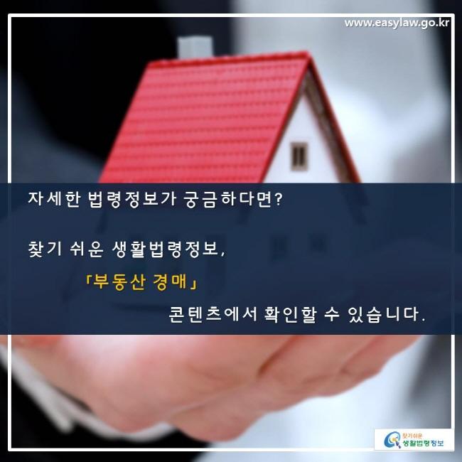 자세한 법령정보가 궁금하다면? 찾기 쉬운 생활법령정보, 「부동산 경매」 콘텐츠에서 확인할 수 있습니다.