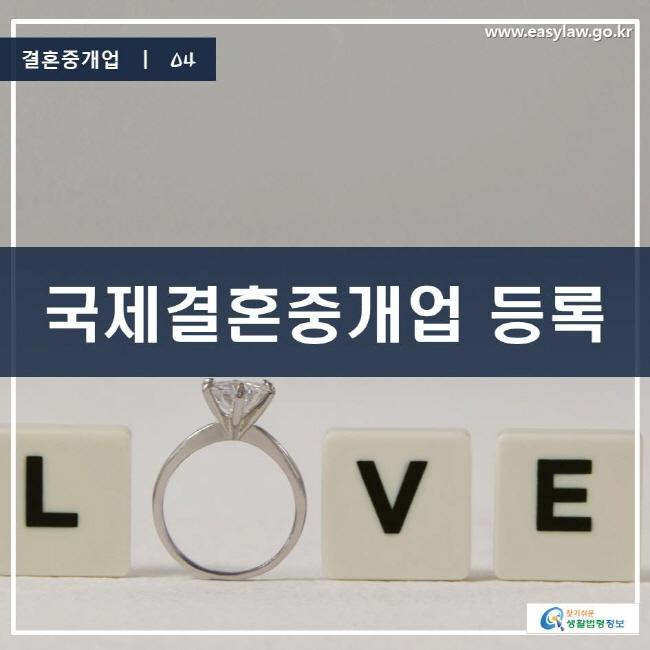 결혼중개업 | 04 국제결혼중개업 등록 www.easylaw.go.kr 찾기 쉬운 생활법령정보 로고
