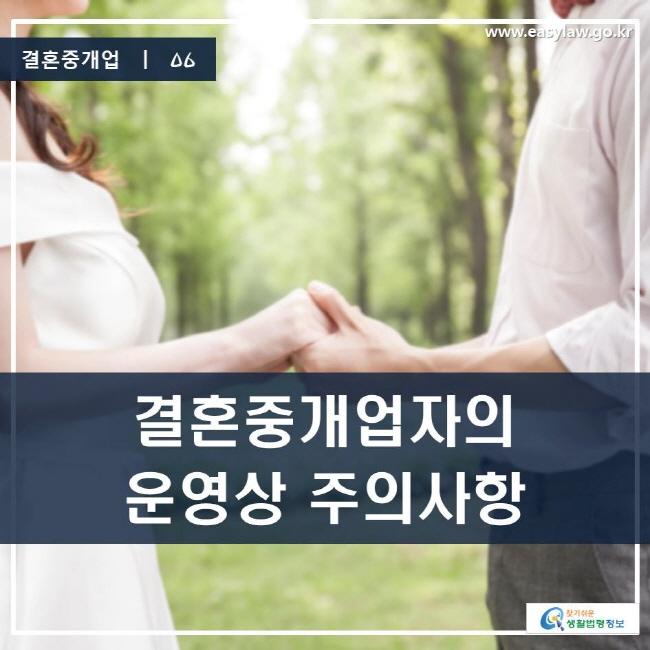 결혼중개업 | 06 결혼중개업자의 운영상 주의사항 www.easylaw.go.kr 찾기 쉬운 생활법령정보 로고