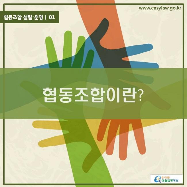 협동조합 설립〮운영ㅣ 01 협동조합이란? www.easylaw.go.kr 찾기 쉬운 생활법령정보 로고