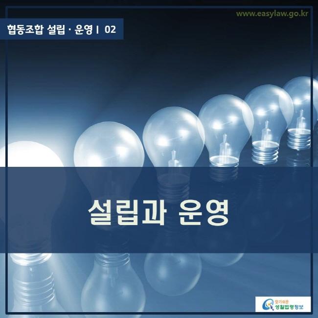 협동조합 설립ㆍ운영ㅣ 02 설립과 운영 www.easylaw.go.kr 찾기 쉬운 생활법령정보 로고