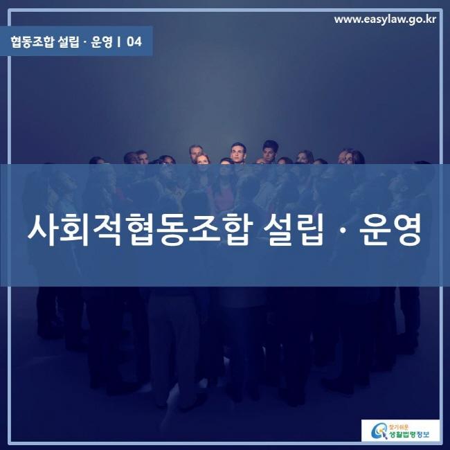 협동조합 설립ㆍ운영ㅣ 04 사회적협동조합 설립ㆍ운영 www.easylaw.go.kr 찾기 쉬운 생활법령정보 로고