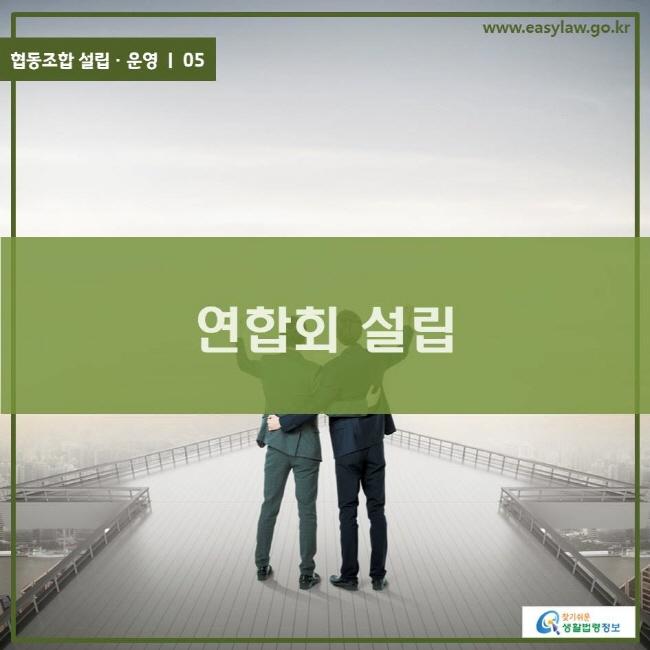 협동조합 설립ㆍ운영 ㅣ 05 연합회 설립 www.easylaw.go.kr 찾기 쉬운 생활법령정보 로고