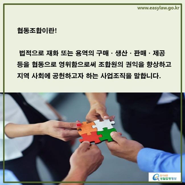 협동조합이란 법적으로 재화 또는 용역의 구매·생산·판매·제공 등을 협동으로 영위함으로써 조합원의 권익을 향상하고 지역 사회에 공헌하고자 하는 사업조직을 말합니다.