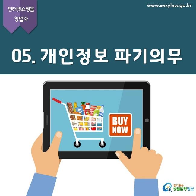 인터넷쇼핑몰 창업자  www.easylaw.go.kr  05. 개인정보 파기의무  찾기쉬운 생활법령정보