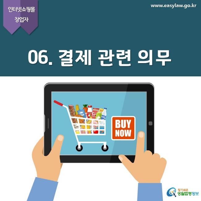 인터넷쇼핑몰 창업자 www.easylaw.go.kr  06. 결제 관련 의무  찾기쉬운 생활법령정보