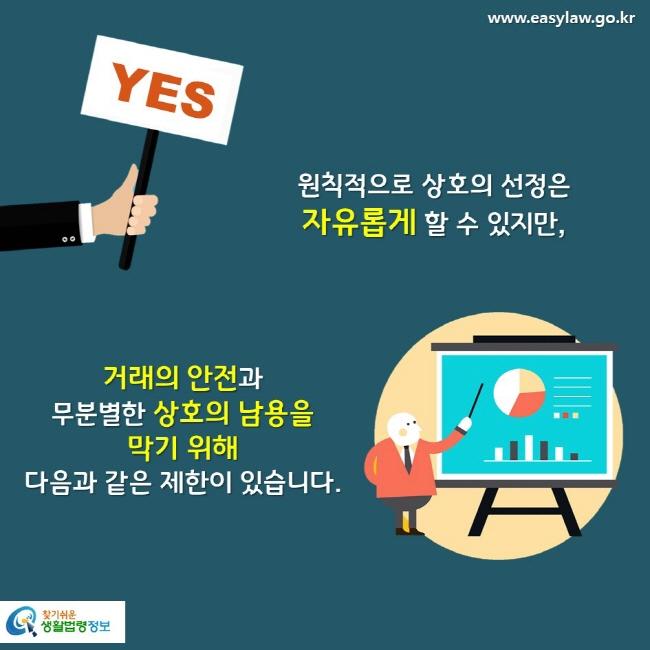 YES  원칙적으로 상호의 선정은 자유롭게 할 수 있지만, 거래의 안전과 무분별한 상호의 남용을 막기 위해 다음과 같은 제한이 있습니다.