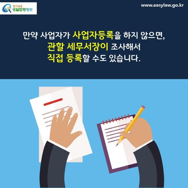 만약 사업자가 사업자등록을 하지 않으면, 관할 세무서장이 조사해서 직접 등록할 수도 있습니다.