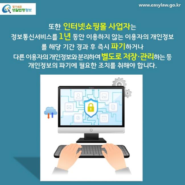 또한 인터넷쇼핑몰 사업자는 정보통신서비스를 1년 동안 이용하지 않는 이용자의 개인정보를 해당 기간 경과 후 즉시 파기하거나 다른 이용자의 개인정보와 분리하여 별도로 저장·관리하는 등 개인정보의 파기에 필요한 조치를 취해야 합니다.