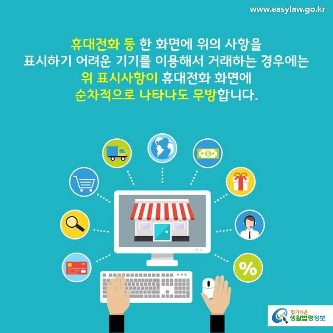 휴대전화 등 한 화면에 위의 사항을 표시하기 어려운 기기를 이용해서 거래하는 경우에는 위 표시사항이 휴대전화 화면에 순차적으로 나타나도 무방합니다.
