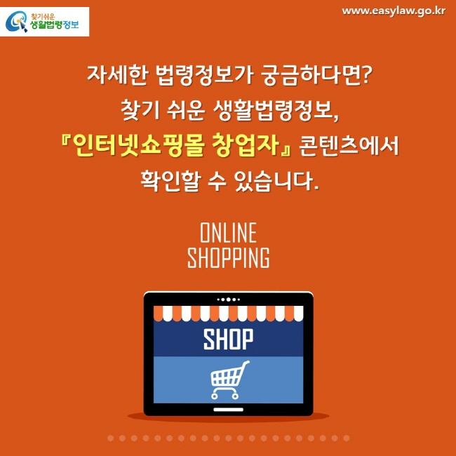 자세한 법령정보가 궁금하다면?  찾기 쉬운 생활법령정보, 『인터넷쇼핑몰 창업자』 콘텐츠에서 확인할 수 있습니다.
