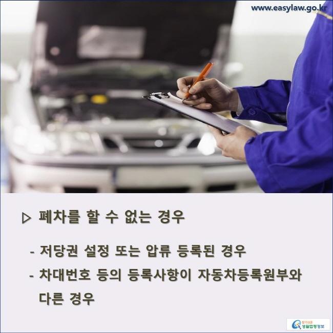 ▷ 폐차를 할 수 없는 경우 - 저당권 설정 또는 압류 등록된 경우   - 차대번호 등의 등록사항이 자동차등록원부와 다른 경우