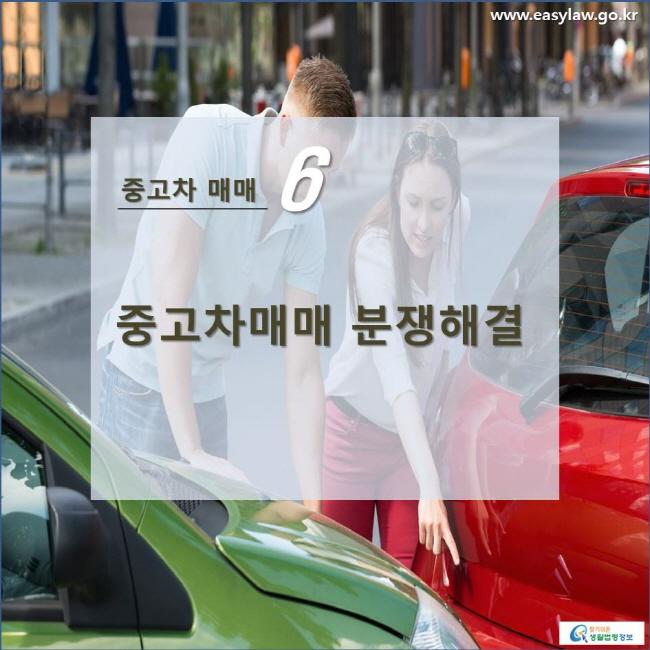 중고차 매매 6 중고차매매 분쟁해결 www.easylaw.go.kr 찾기쉬운 생활법령정보