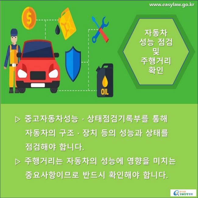 자동차 성능 점검 및 주행거리 확인 ▷ 중고자동차성능 · 상태점검기록부를 통해 자동차의 구조 · 장치 등의 성능과 상태를 점검해야 합니다. ▷ 주행거리는 자동차의 성능에 영향을 미치는 중요사항이므로 반드시 확인해야 합니다.