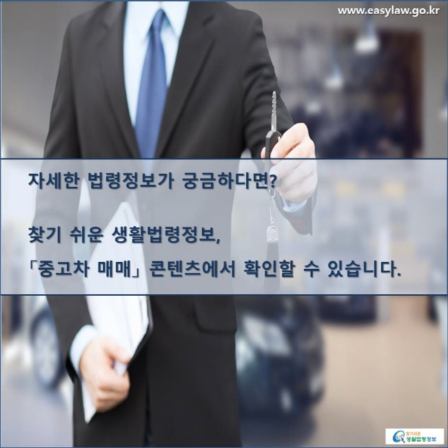 자세한 법령정보가 궁금하다면? 찾기 쉬운 생활법령정보, 「중고차 매매」 콘텐츠에서 확인할 수 있습니다.