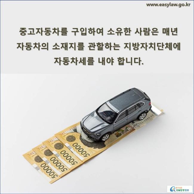 중고자동차를 구입하여 소유한 사람은 매년 자동차의 소재지를 관할하는 지방자치단체에 자동차세를 내야 합니다.