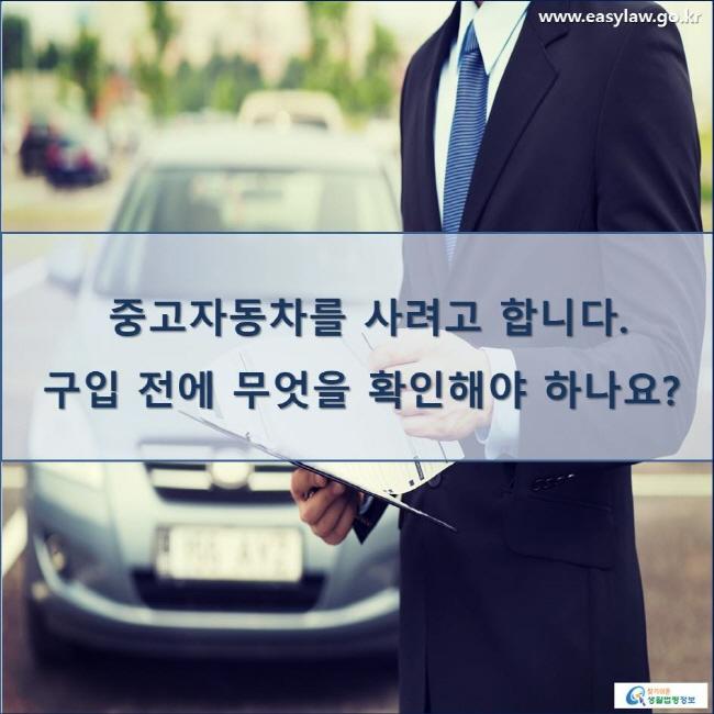 중고자동차를 사려고 합니다. 구입 전에 무엇을 확인해야 하나요?