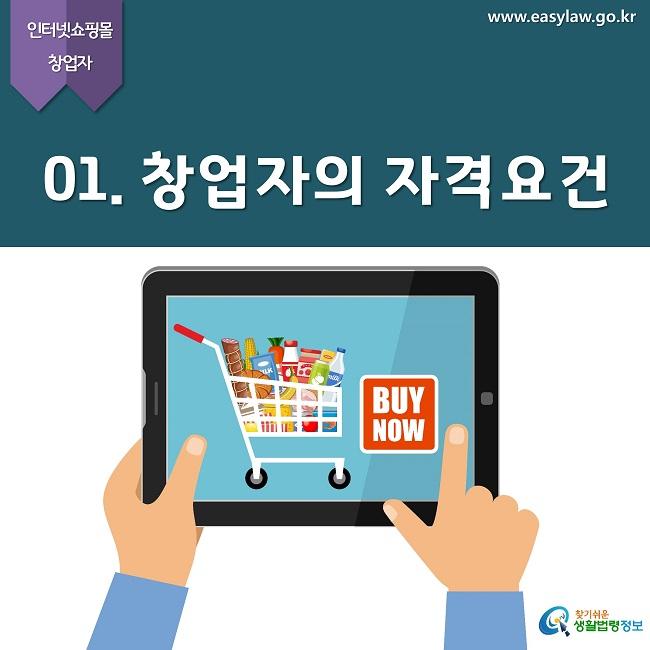 인터넷쇼핑몰 창업자 www.easylaw.go.kr 01. 창업자의 자격요건 찾기쉬운 생활법령정보