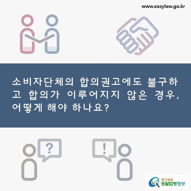 소비자단체의 합의권고에도 불구하고 합의가 이루어지지 않은 경우, 어떻게 해야 하나요?.