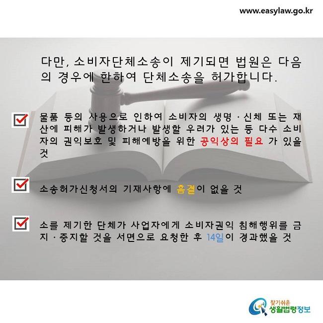 다만, 소비자단체소송이 제기되면 법원은 다음의 경우에 한하여 단체소송을 허가합니다.1. 물품 등의 사용으로 인하여 소비자의 생명·신체 또는 재산에 피해가 발생하거나 발생할 우려가 있는 등 다수 소비자의 권익보호 및 피해예방을 위한 공익상의 필요 가 있을 것2. 소송허가신청서의 기재사항에 흠결이 없을 것3. 소를 제기한 단체가 사업자에게 소비자권익 침해행위를 금지·중지할 것을 서면으로 요청한 후 14일이 경과했을 것