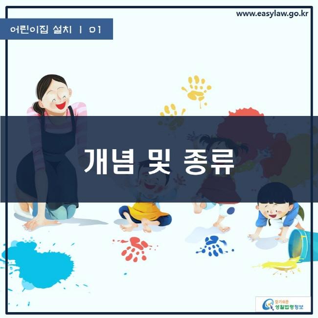 어린이집 설치 | 01 개념 및 종류 www.easylaw.go.kr 찾기쉬운 생활법령정보 로고