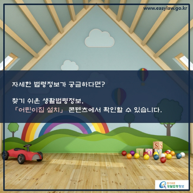 자세한 법령정보가 궁금하다면? 찾기 쉬운 생활법령정보, 「어린이집 설치」 콘텐츠에서 확인할 수 있습니다.