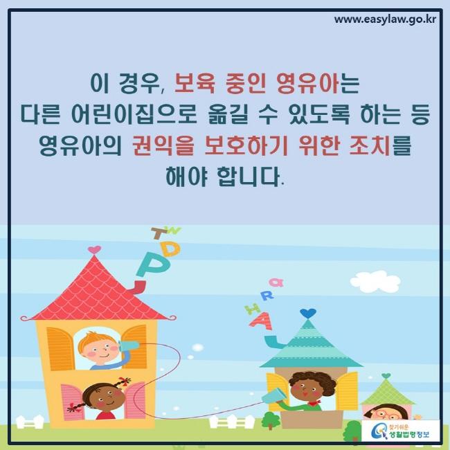 이 경우, 보육 중인 영유아는 다른 어린이집으로 옮길 수 있도록 하는 등 영유아의 권익을 보호하기 위한 조치를 해야 합니다.