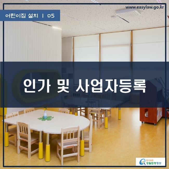 어린이집 설치   05 인가 및 사업자등록 www.easylaw.go.kr 찾기쉬운 생활법령정보 로고