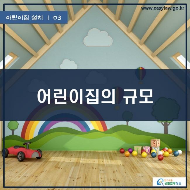 어린이집 설치 | 03 어린이집의 규모 www.easylaw.go.kr 찾기쉬운 생활법령정보 로고