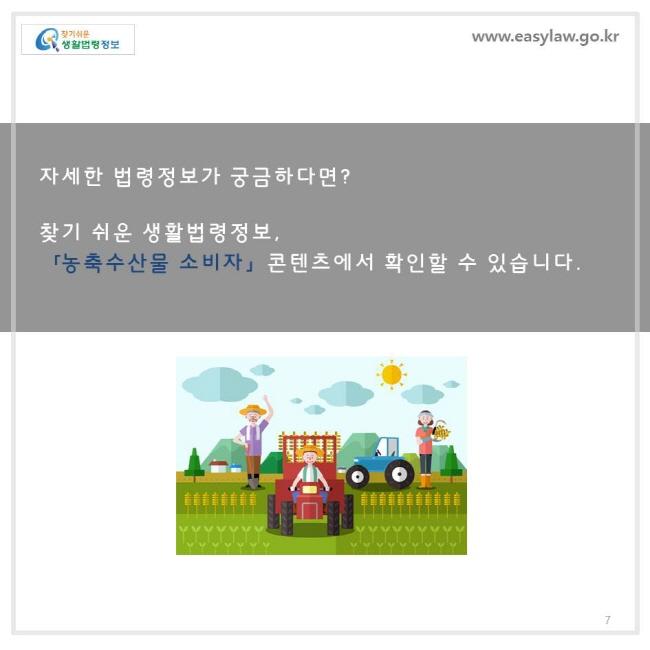 자세한 법령정보가 궁금하다면 ? 찾기 쉬운 생활법령정보, 「농축수산물 소비자」 콘텐츠에서 확인할 수 있습니다 .