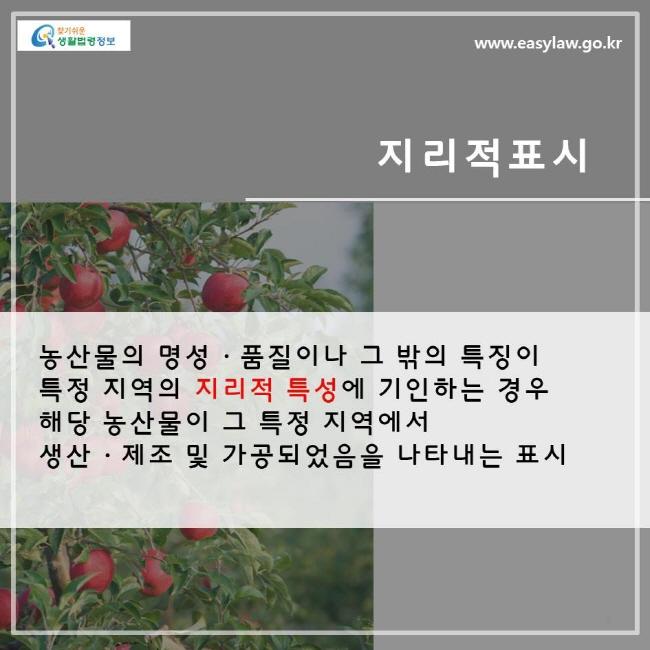 지리적 표시란 농산물의 명성, 품질이나 그 밖의 특징이 특정 지역의 지리적 특성에 기인하는 경우 해당 농산물이 그 특정지역에서 생산, 제조 및 가공되었음을 나타내는 표시