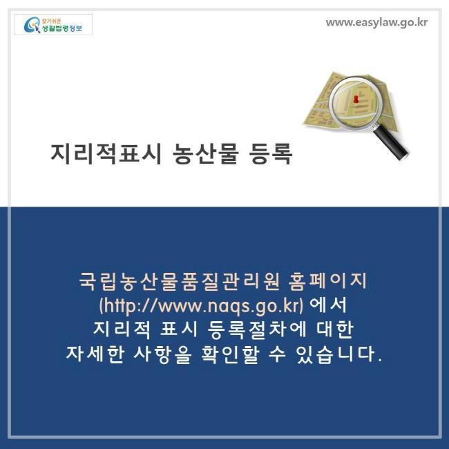 지리적 표시 농산물을 등록하려면 국립농산물 품질관리원 홈페이지에서 지리적 표시 등록절차에 대한 자세한 사항을 확인할 수 있습니다.