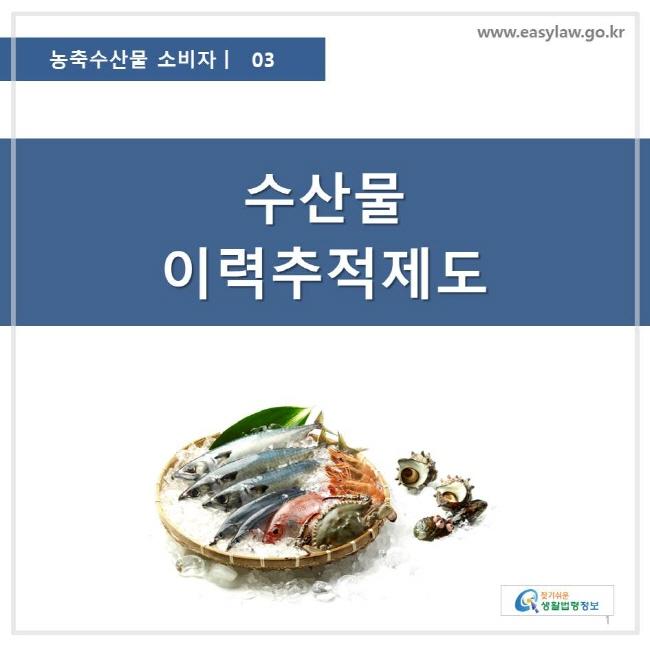 농축수산물 소비자 03, 수산물 이력추적제도, 찾기쉬운 생활법령정보 로고 www.easylaw.go.kr