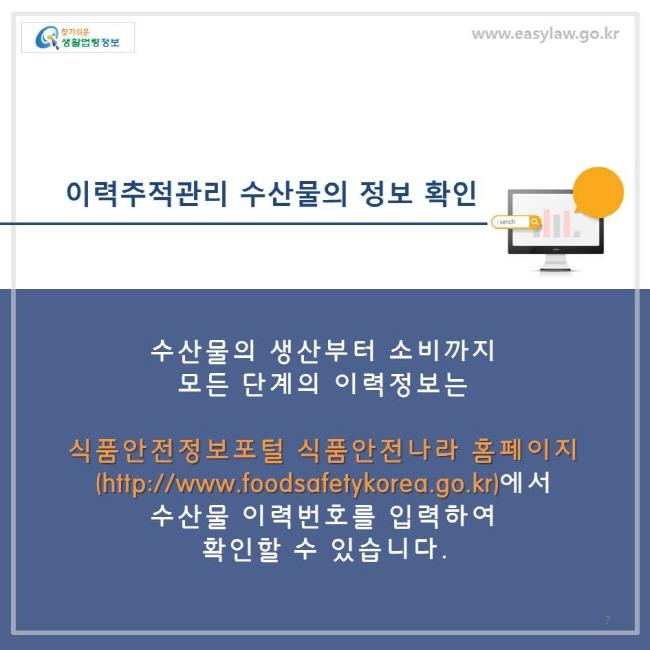 이력추적관리 수산물의 정보확인을 하려면 식품안전정보포털 식품안전나라 홈페이지에서 수산물 이력번호를 입력하여 확인할 수 있습니다.