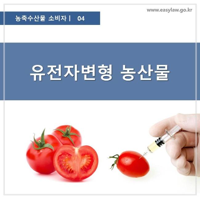 농축수산물 소비자 04, 유전자변형 농산물, 찾기쉬운 생활법령정보 로고 www.easylaw.go.kr