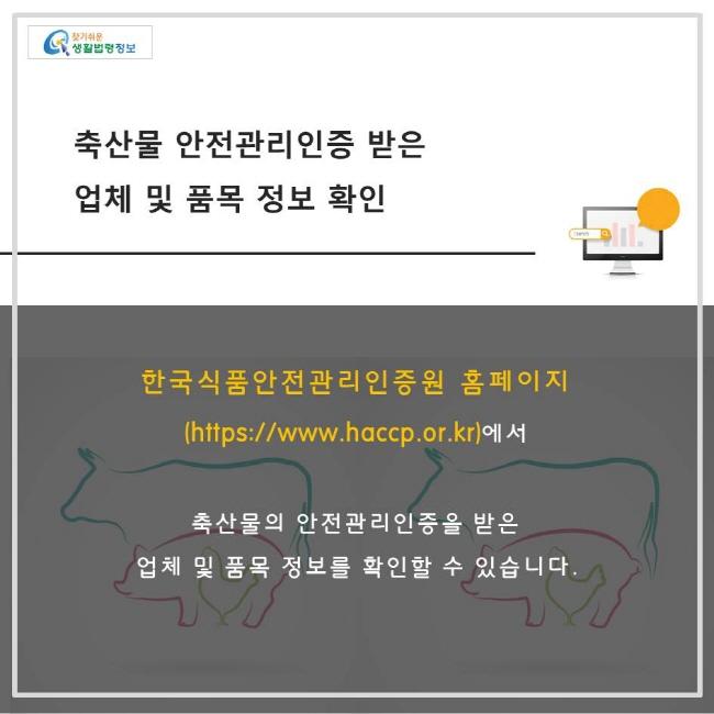 축산물 안전관리인증기준을 받은 업체 및 품목정보 확인을 하려는 경우 한국식품안전관리인증원 홈페이지에서 확인할 수 있습니다.