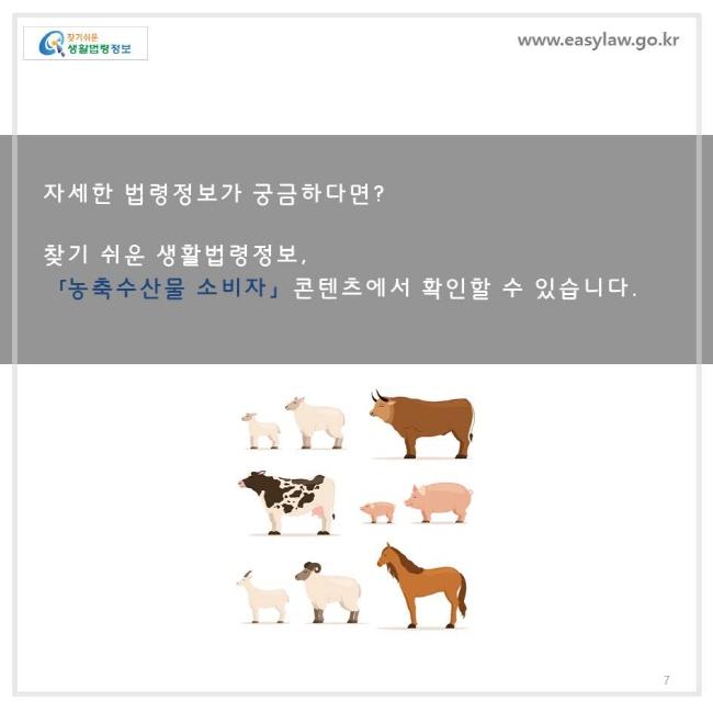자세한 법령정보가 궁금하다면 ? 찾기 쉬운 생활법령정보 ,「농축수산물 소비자」 콘텐츠에서 확인할 수 있습니다 .
