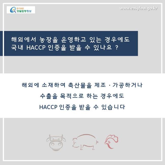 해외에서 농장을 운영하고 있는 경우에도 국내 HACCP 인증을 받을수 있나요? 네, 해외에 소재하여 축산물을 제조, 가공하거나 수출을 목적으로 하는 경우에도 HACCP 인증을 받을 수 있습니다.