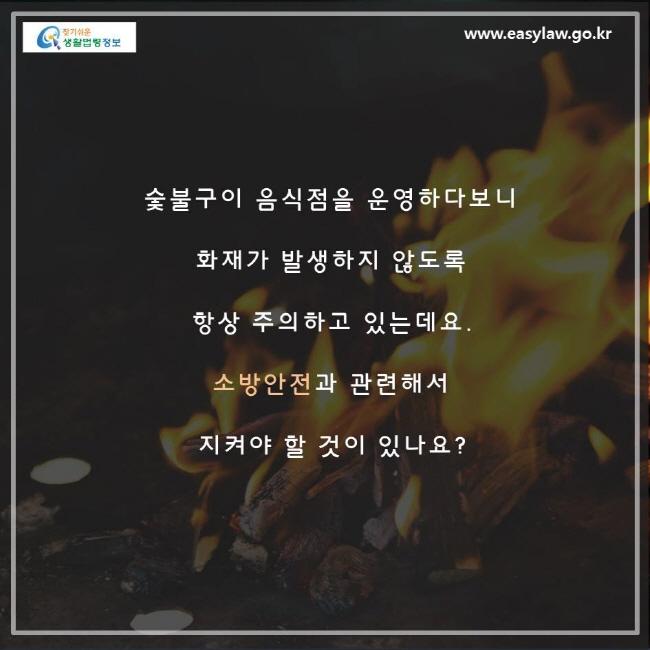 숯불구이 음식점을 운영하다보니 화재가 방생하지 않도록 항상 주의하고 있는데요, 소방안전과 관련해서 지켜야 할 것이 있나요?