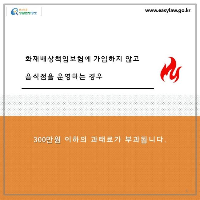 화재배상책임보험에 가입하지 않고 음식점을 운영하는 경우 300만원 이하의 과태료가 부과됩니다.
