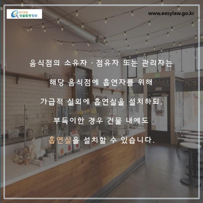 음식점의 소유자, 점유자 또는 관리자는 해당 음식점에 흡연자를 위해 가급적 실외에 흡연실을 설치하되, 부득이한 경우 건물 내에도 흡연실을 설치할 수 있습니다.