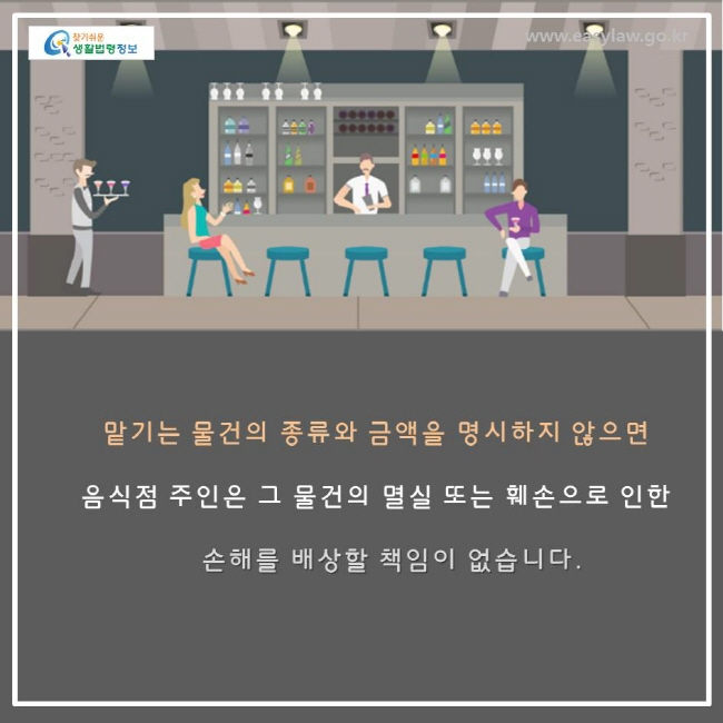 맡기는 물건의 종류와 금액을 명시하지 않으면 음식점 주인은 그 물건의 멸실 또는 훼손으로 인한 손해를 배상할 책임이 없습니다.