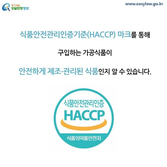 식품안전관리인증기준(HACCP) 마크를 통해 구입하는 가공식품이 안전하게 제조∙관리된 식품인지 알 수 있습니다.